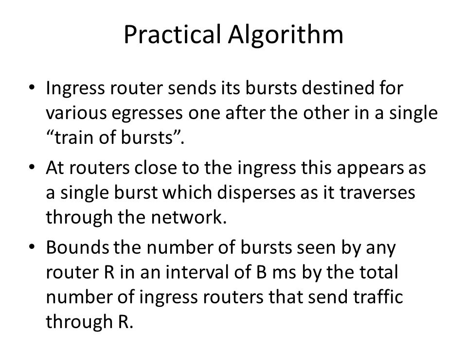 Practical Algorithm Ingress router sends its bursts destined for various egresses one after the other in a single train of bursts .