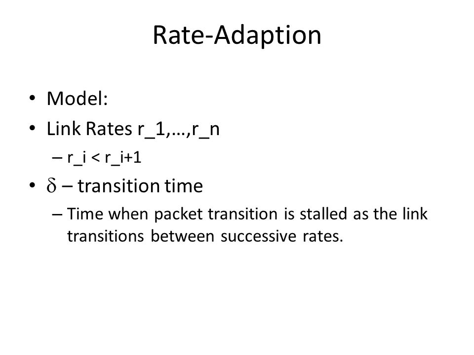 Rate-Adaption Model: Link Rates r_1,…,r_n – r_i < r_i+1  – transition time – Time when packet transition is stalled as the link transitions between successive rates.