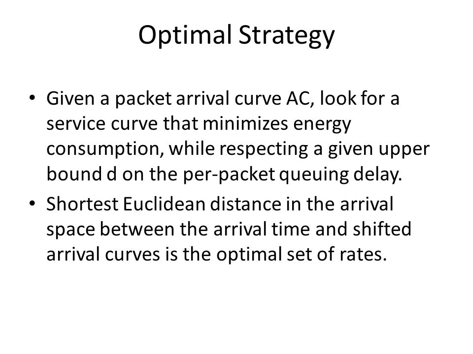Optimal Strategy Given a packet arrival curve AC, look for a service curve that minimizes energy consumption, while respecting a given upper bound d on the per-packet queuing delay.