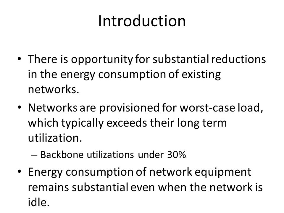 Introduction There is opportunity for substantial reductions in the energy consumption of existing networks.