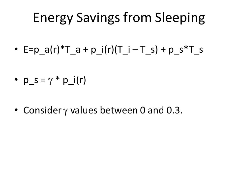 Energy Savings from Sleeping E=p_a(r)*T_a + p_i(r)(T_i – T_s) + p_s*T_s p_s =  * p_i(r) Consider  values between 0 and 0.3.