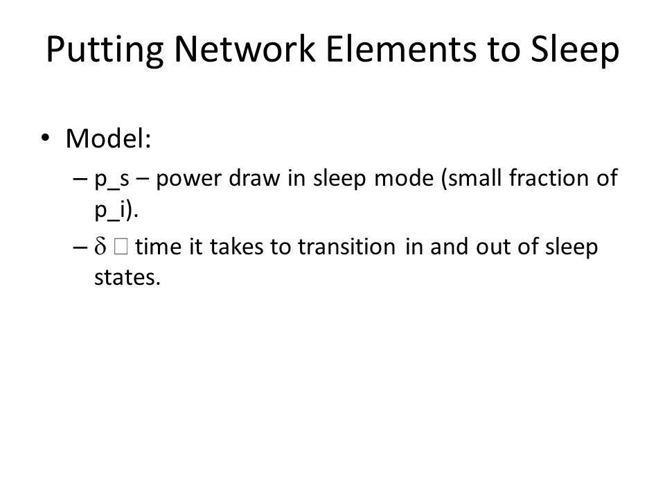 Putting Network Elements to Sleep Model: – p_s – power draw in sleep mode (small fraction of p_i).