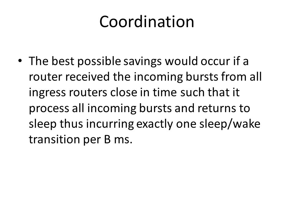 Coordination The best possible savings would occur if a router received the incoming bursts from all ingress routers close in time such that it process all incoming bursts and returns to sleep thus incurring exactly one sleep/wake transition per B ms.