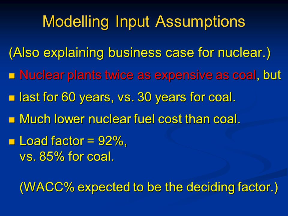 Modelling Input Assumptions (Also explaining business case for nuclear.) Nuclear plants twice as expensive as coal, but Nuclear plants twice as expensive as coal, but last for 60 years, vs.