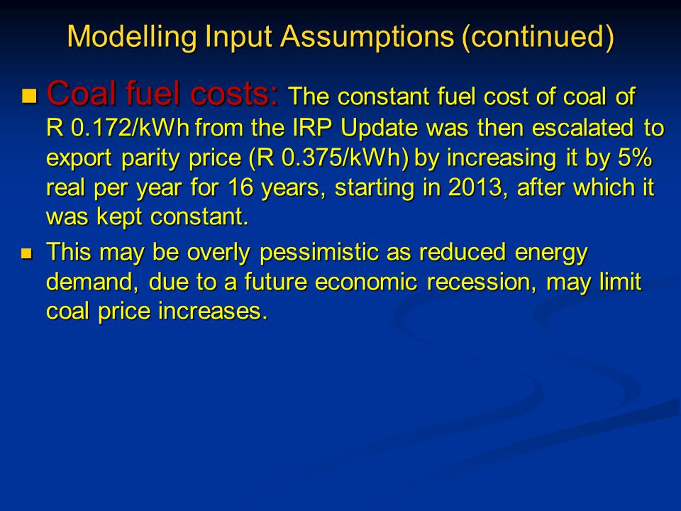 Modelling Input Assumptions (continued) Coal fuel costs: The constant fuel cost of coal of R 0.172/kWh from the IRP Update was then escalated to export parity price (R 0.375/kWh) by increasing it by 5% real per year for 16 years, starting in 2013, after which it was kept constant.