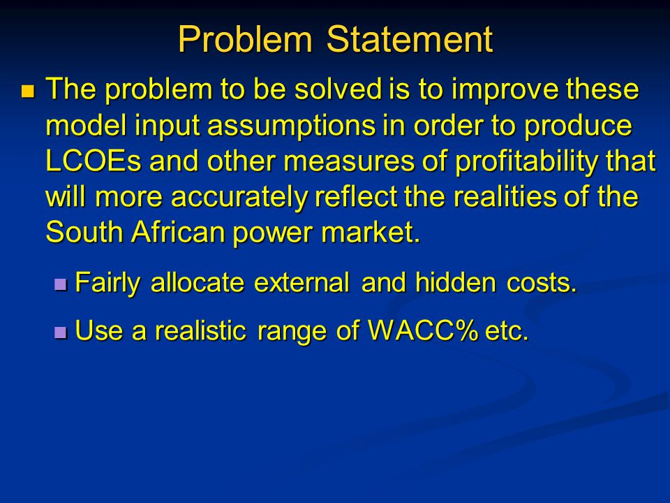 Problem Statement The problem to be solved is to improve these model input assumptions in order to produce LCOEs and other measures of profitability that will more accurately reflect the realities of the South African power market.