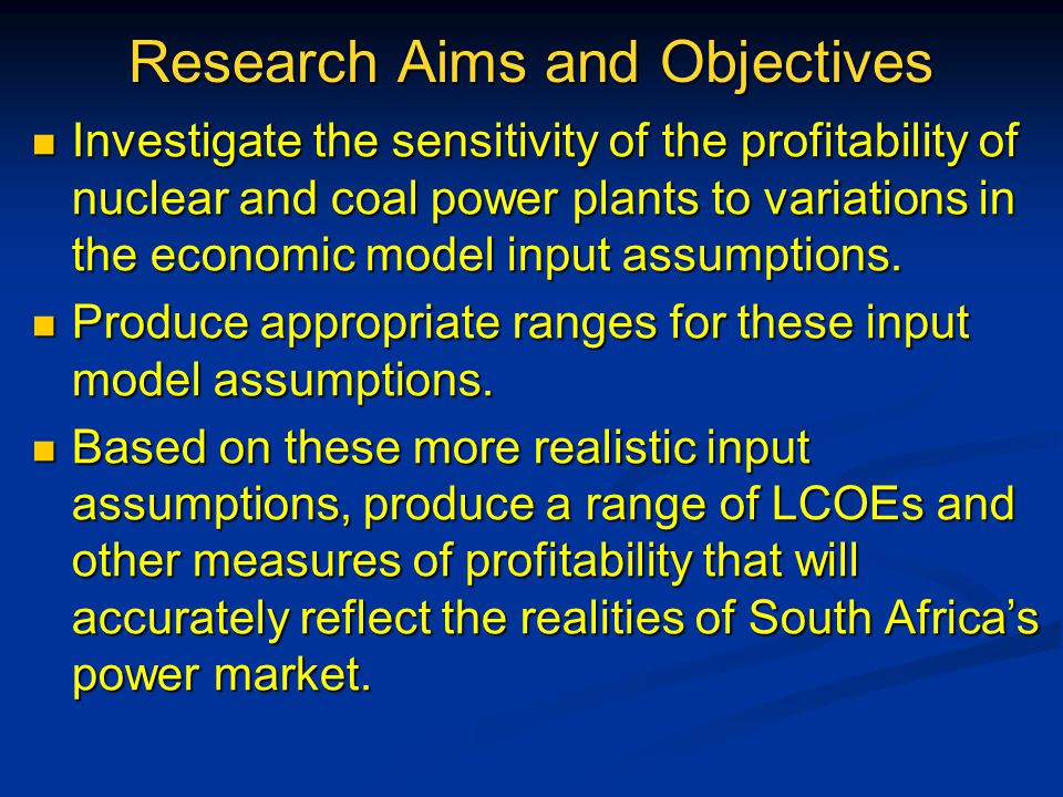 Research Aims and Objectives Investigate the sensitivity of the profitability of nuclear and coal power plants to variations in the economic model input assumptions.
