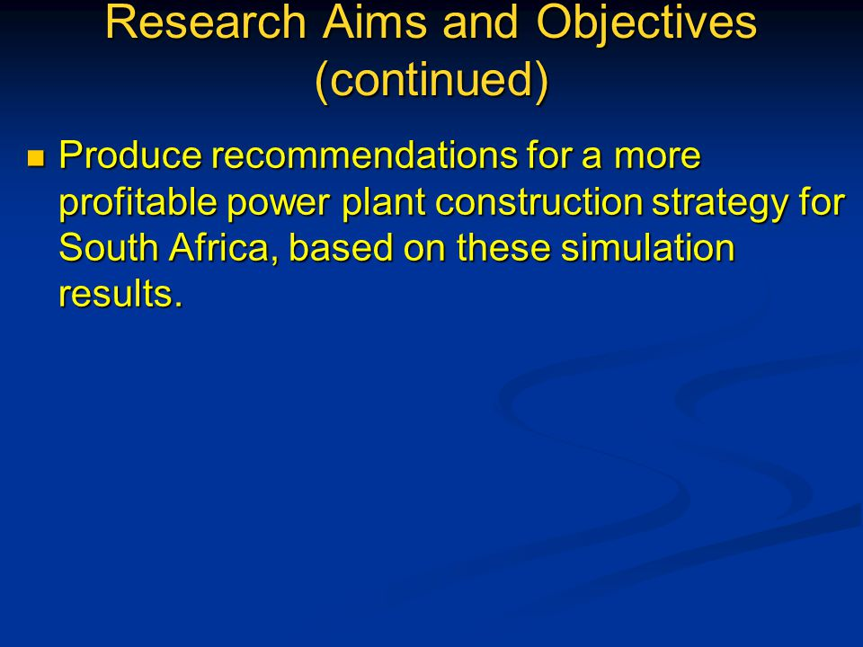 Research Aims and Objectives (continued) Produce recommendations for a more profitable power plant construction strategy for South Africa, based on these simulation results.