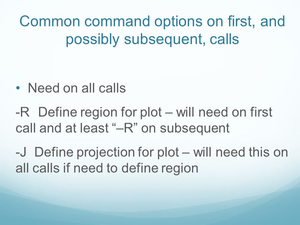 "Common command options on first, and possibly subsequent, calls Need on all calls -R Define region for plot – will need on first call and at least ""–R"