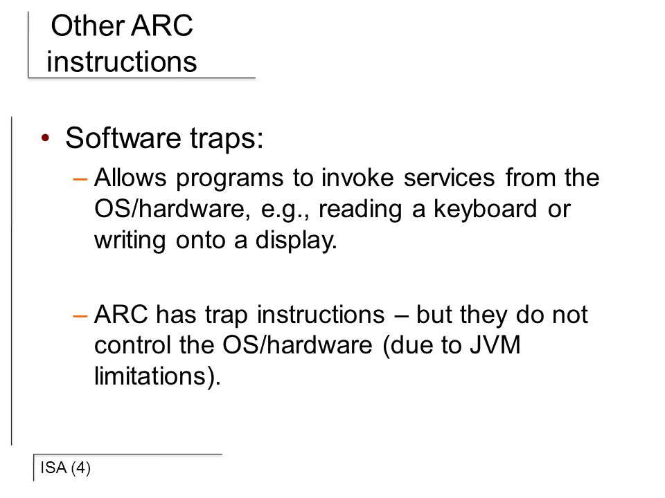 ISA (4) Other ARC instructions Software traps: –Allows programs to invoke services from the OS/hardware, e.g., reading a keyboard or writing onto a display.