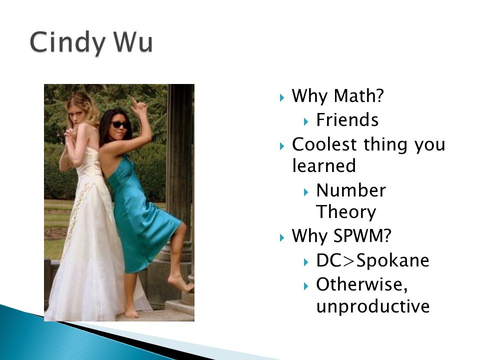  Why Math.  Friends  Coolest thing you learned  Number Theory  Why SPWM.