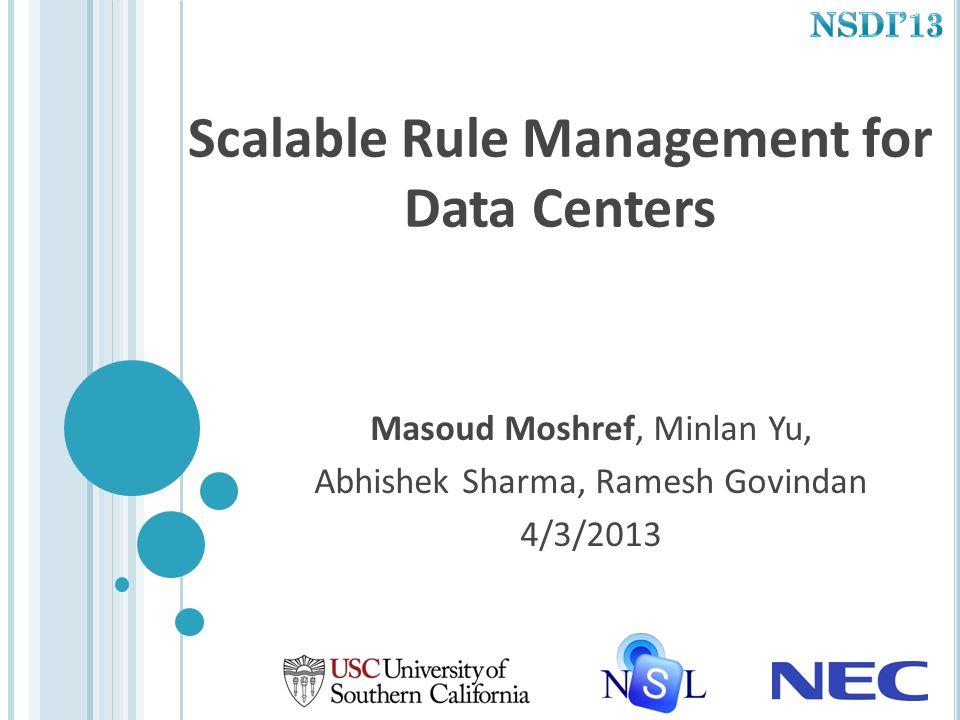 Scalable Rule Management for Data Centers Masoud Moshref, Minlan Yu, Abhishek Sharma, Ramesh Govindan 4/3/2013