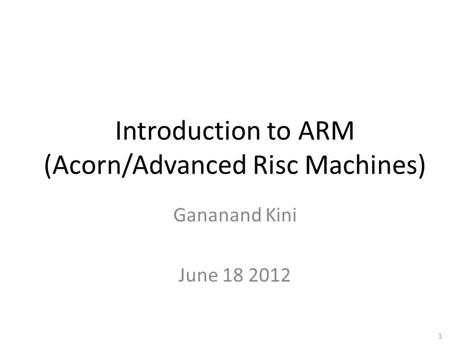 Introduction to ARM (Acorn/Advanced Risc Machines) Gananand Kini June 18 2012 1