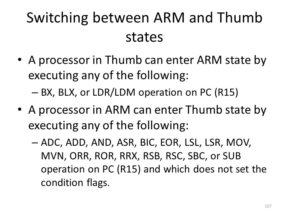 Switching between ARM and Thumb states A processor in Thumb can enter ARM state by executing any of the following: – BX, BLX, or LDR/LDM operation on