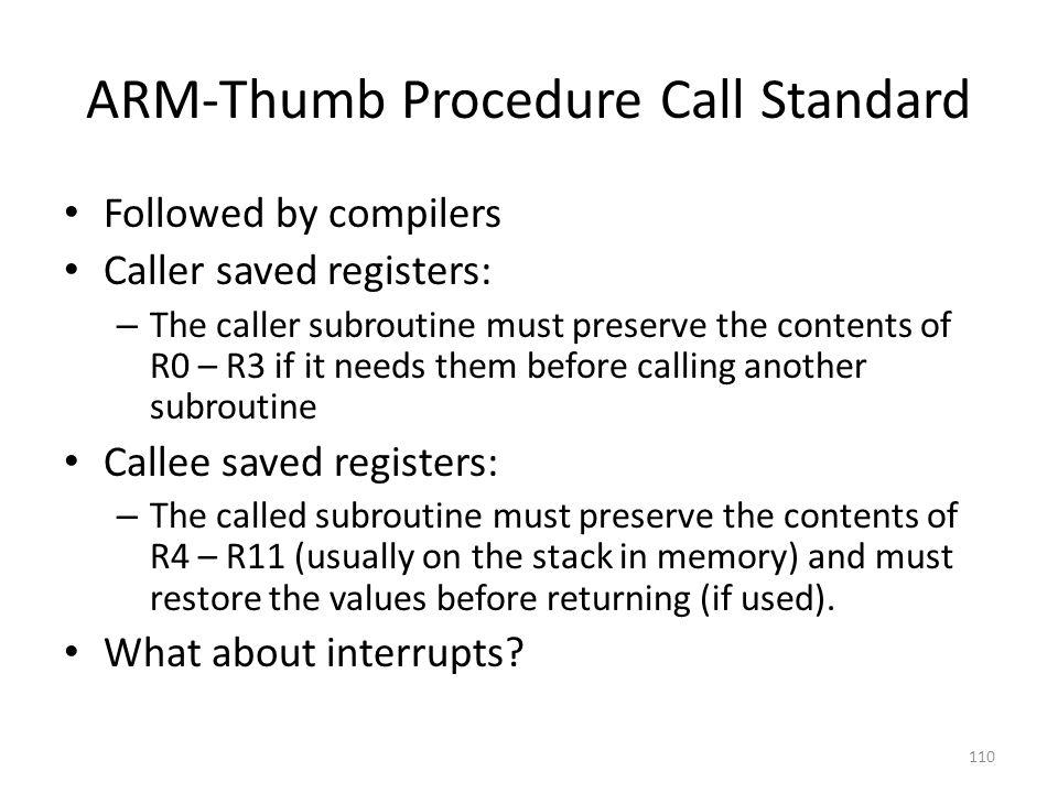 ARM-Thumb Procedure Call Standard Followed by compilers Caller saved registers: – The caller subroutine must preserve the contents of R0 – R3 if it ne