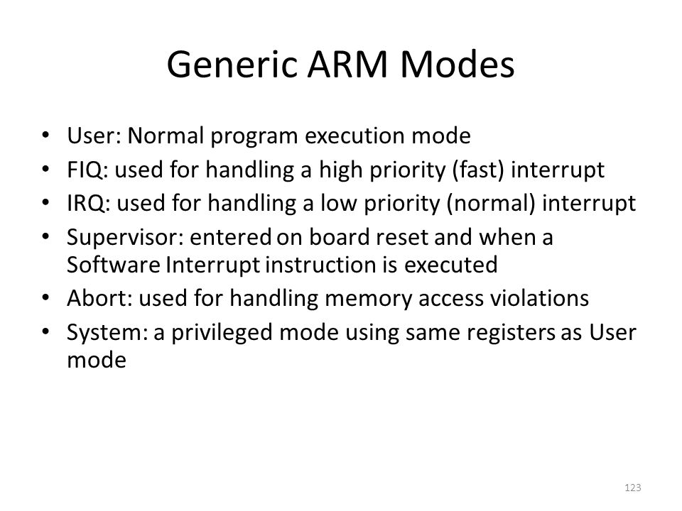 Generic ARM Modes User: Normal program execution mode FIQ: used for handling a high priority (fast) interrupt IRQ: used for handling a low priority (n