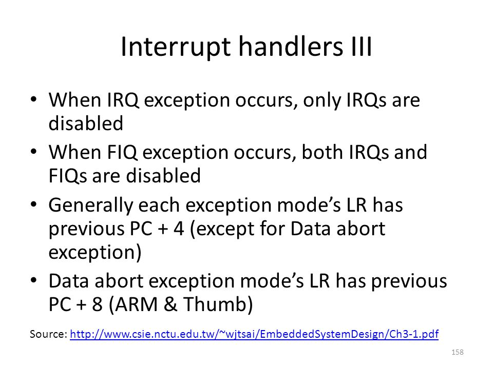 Interrupt handlers III When IRQ exception occurs, only IRQs are disabled When FIQ exception occurs, both IRQs and FIQs are disabled Generally each exc