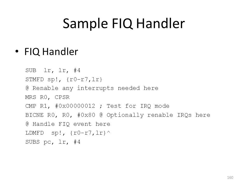 Sample FIQ Handler FIQ Handler SUB lr, lr, #4 STMFD sp!, {r0-r7,lr} @ Renable any interrupts needed here MRS R0, CPSR CMP R1, #0x00000012 ; Test for I