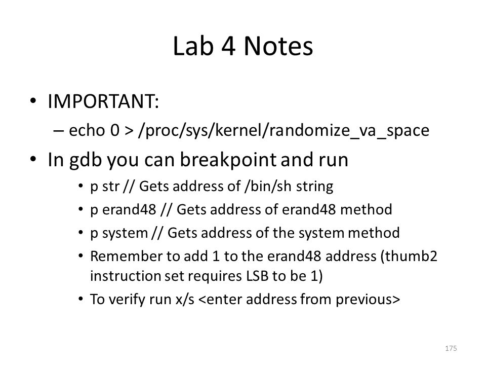 Lab 4 Notes IMPORTANT: – echo 0 > /proc/sys/kernel/randomize_va_space In gdb you can breakpoint and run p str // Gets address of /bin/sh string p eran