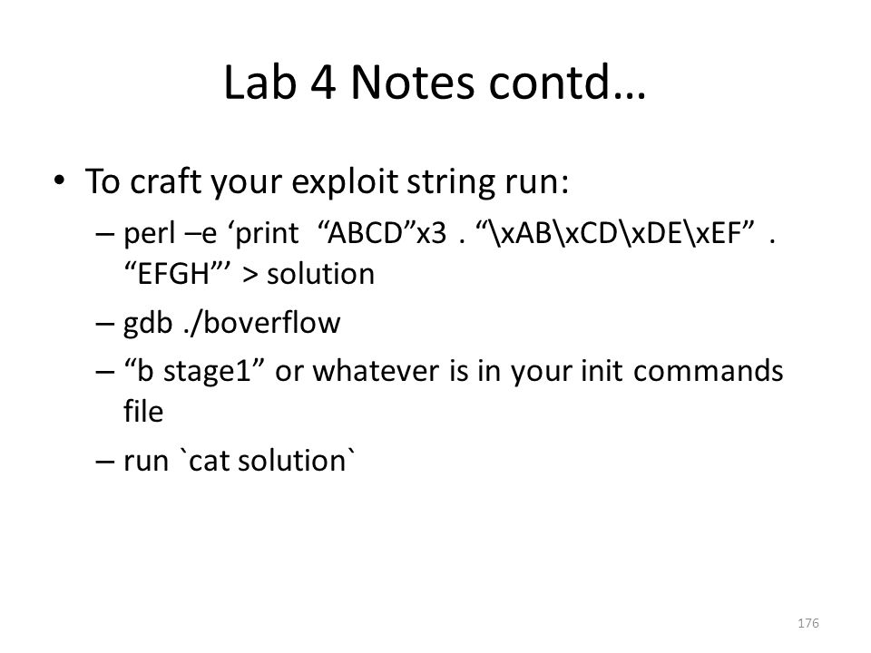 """Lab 4 Notes contd… To craft your exploit string run: – perl –e 'print """"ABCD""""x3. """"\xAB\xCD\xDE\xEF"""". """"EFGH""""' > solution – gdb./boverflow – """"b stage1"""" o"""
