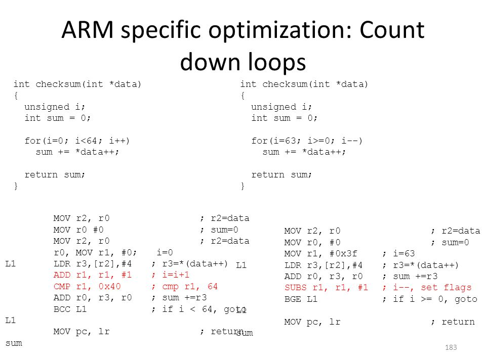 ARM specific optimization: Count down loops int checksum(int *data) { unsigned i; int sum = 0; for(i=0; i<64; i++) sum += *data++; return sum; } int c