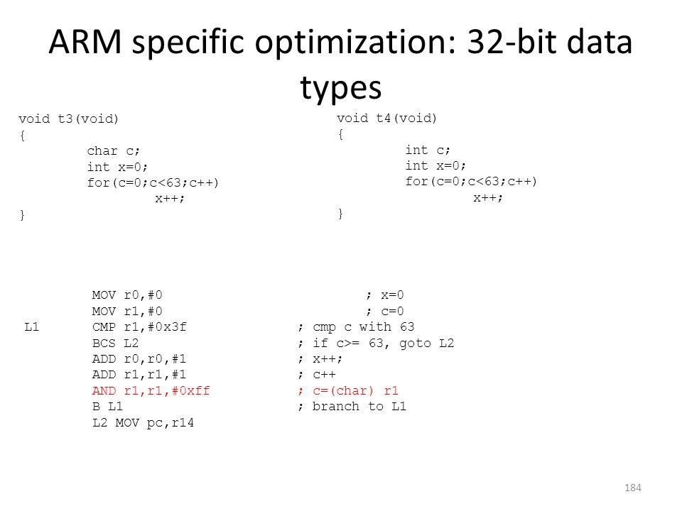 ARM specific optimization: 32-bit data types void t3(void) { char c; int x=0; for(c=0;c<63;c++) x++; } void t4(void) { int c; int x=0; for(c=0;c<63;c+