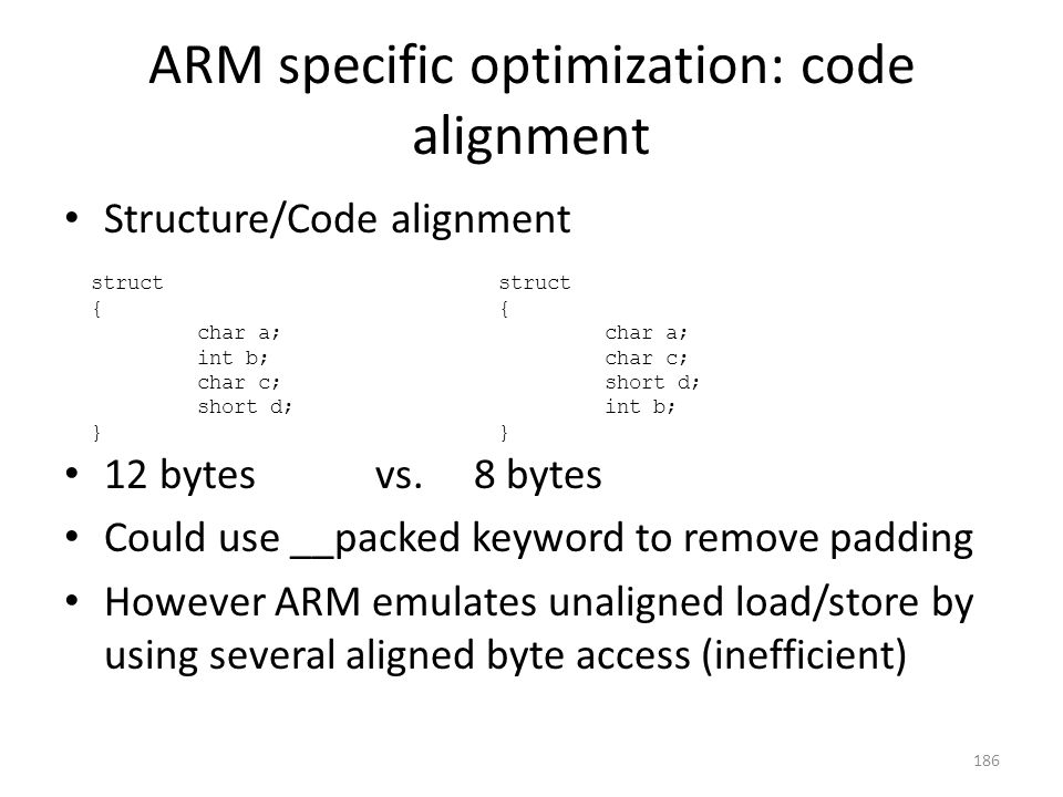 ARM specific optimization: code alignment Structure/Code alignment 12 bytes vs. 8 bytes Could use __packed keyword to remove padding However ARM emula