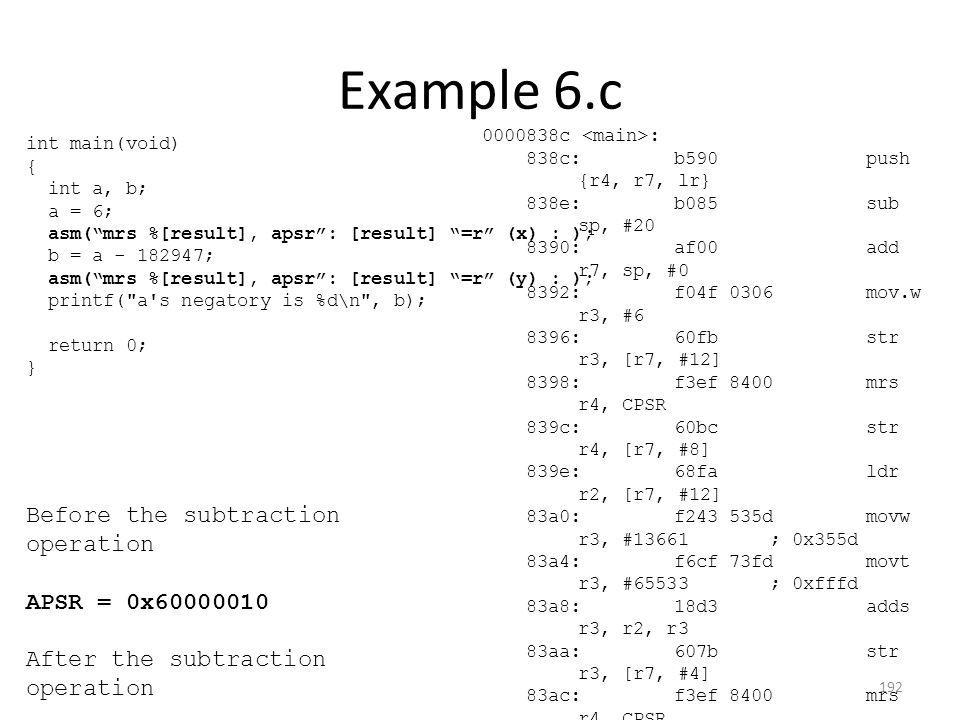 Example 6.c 0000838c : 838c:b590 push {r4, r7, lr} 838e:b085 sub sp, #20 8390:af00 add r7, sp, #0 8392:f04f 0306 mov.w r3, #6 8396:60fb str r3, [r7, #