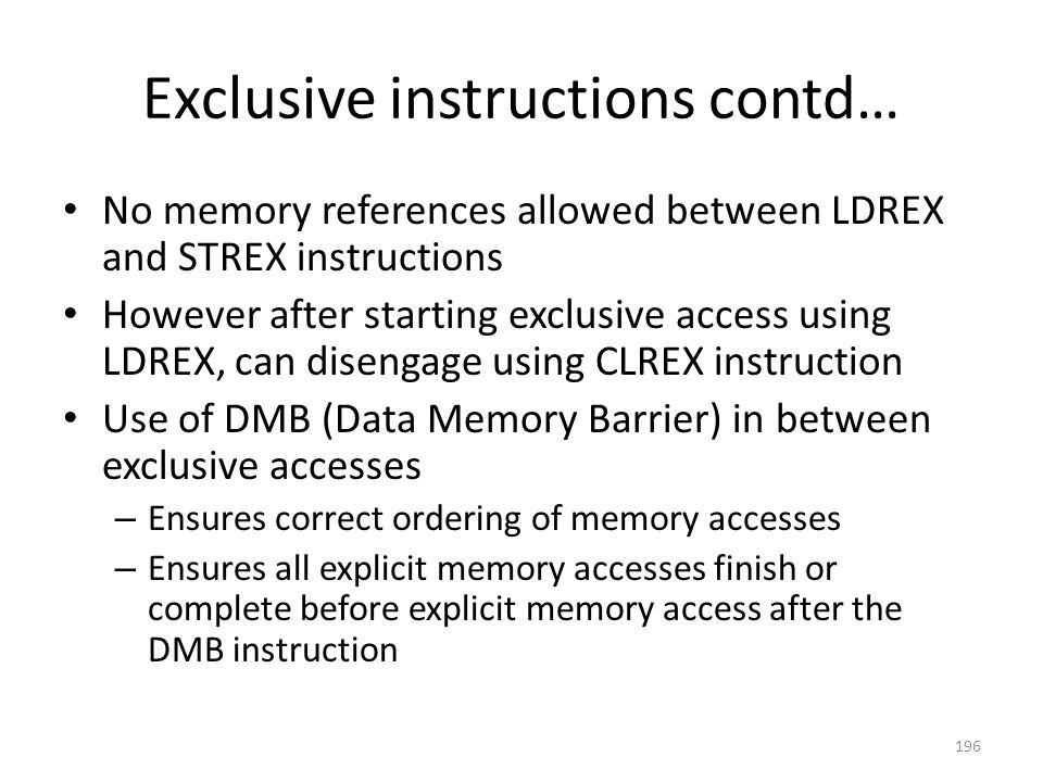 Exclusive instructions contd… No memory references allowed between LDREX and STREX instructions However after starting exclusive access using LDREX, c