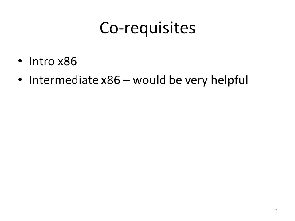 Co-requisites Intro x86 Intermediate x86 – would be very helpful 3
