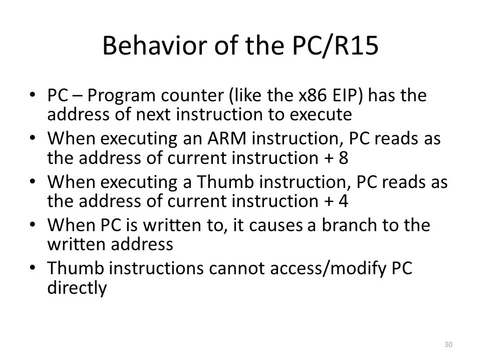 Behavior of the PC/R15 PC – Program counter (like the x86 EIP) has the address of next instruction to execute When executing an ARM instruction, PC re