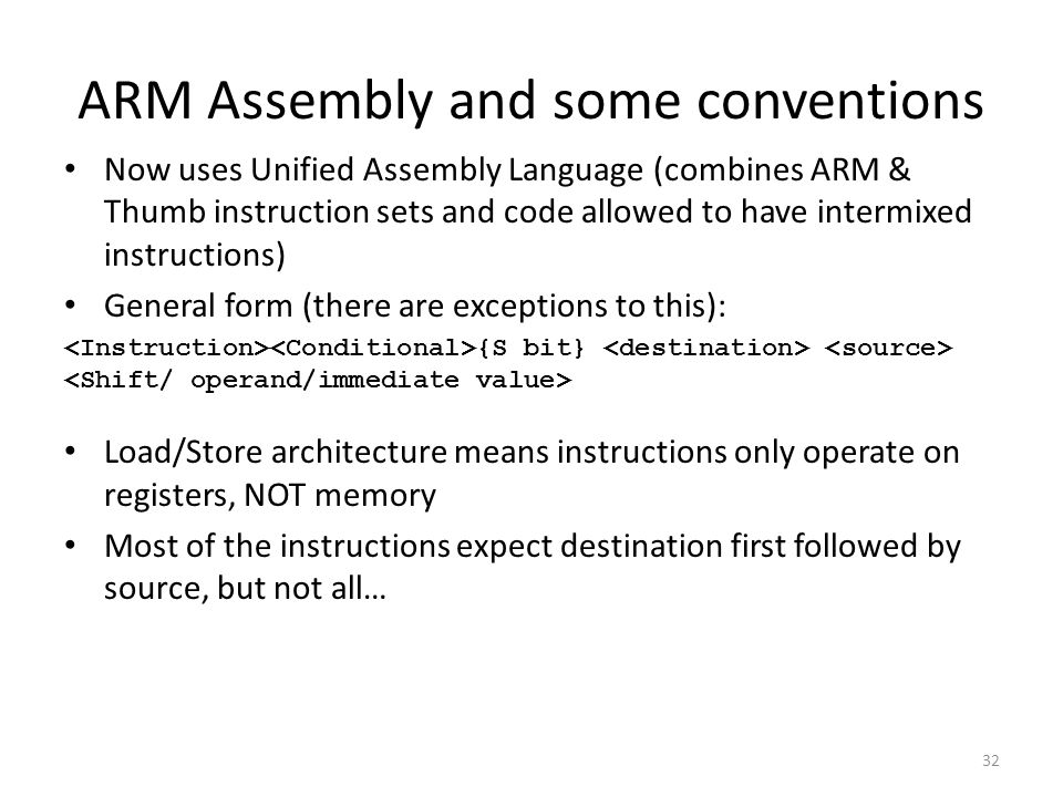 ARM Assembly and some conventions Now uses Unified Assembly Language (combines ARM & Thumb instruction sets and code allowed to have intermixed instru