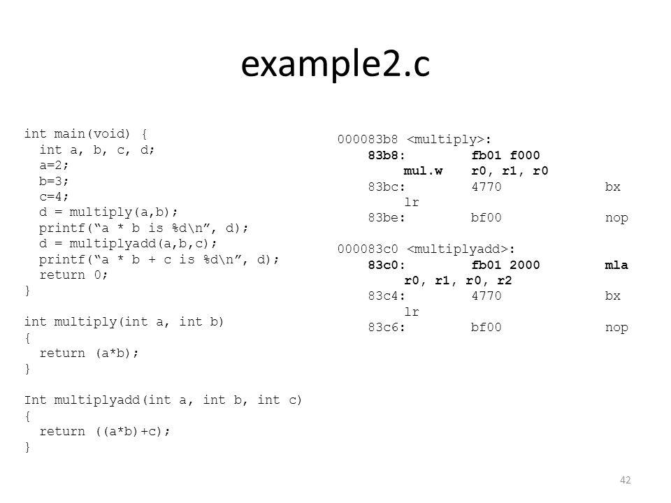 example2.c 000083b8 : 83b8:fb01 f000 mul.wr0, r1, r0 83bc:4770 bx lr 83be:bf00 nop 000083c0 : 83c0:fb01 2000 mla r0, r1, r0, r2 83c4:4770 bx lr 83c6:b