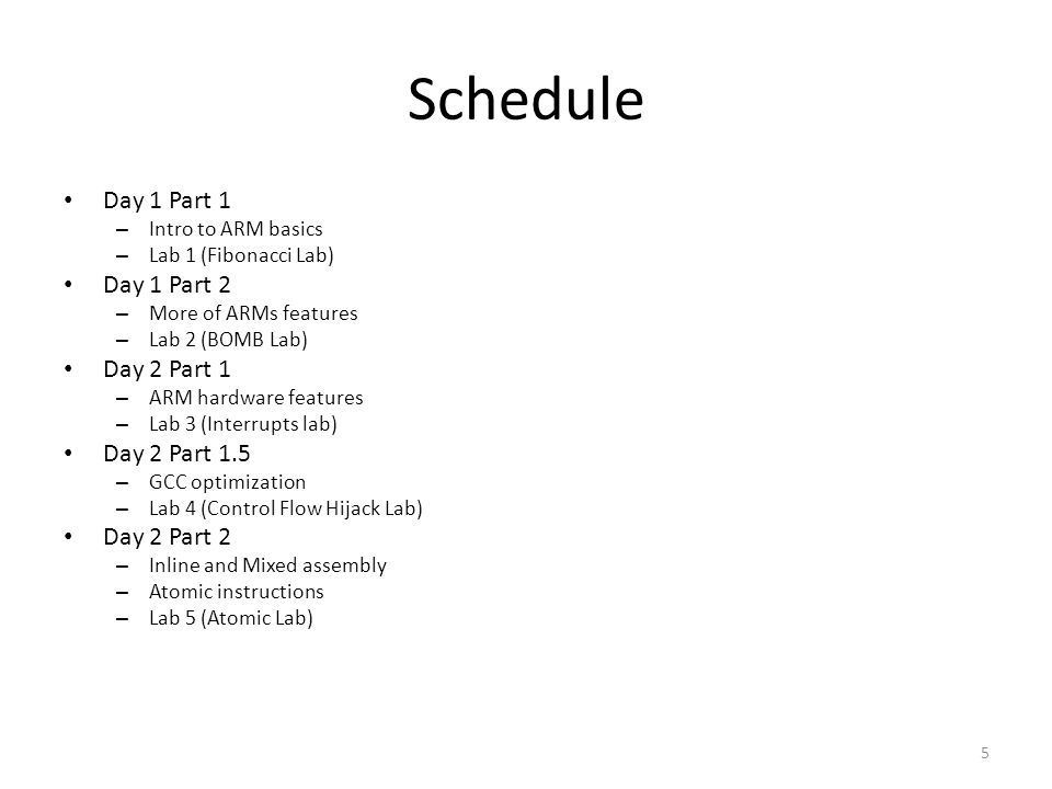 Schedule Day 1 Part 1 – Intro to ARM basics – Lab 1 (Fibonacci Lab) Day 1 Part 2 – More of ARMs features – Lab 2 (BOMB Lab) Day 2 Part 1 – ARM hardwar