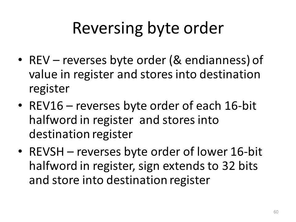 Reversing byte order REV – reverses byte order (& endianness) of value in register and stores into destination register REV16 – reverses byte order of