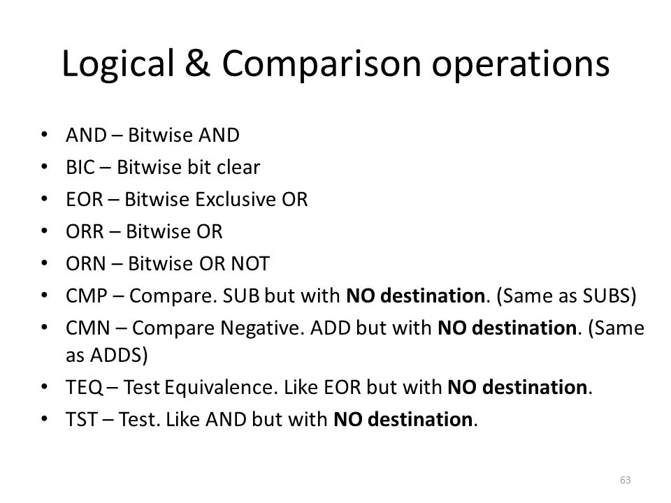 Logical & Comparison operations AND – Bitwise AND BIC – Bitwise bit clear EOR – Bitwise Exclusive OR ORR – Bitwise OR ORN – Bitwise OR NOT CMP – Compa