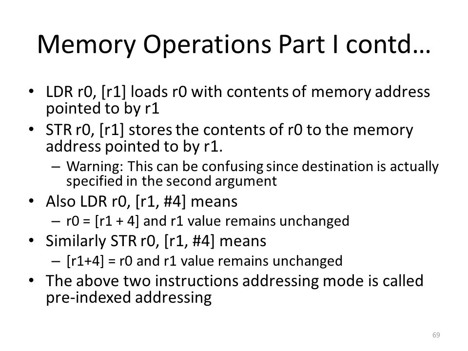 Memory Operations Part I contd… LDR r0, [r1] loads r0 with contents of memory address pointed to by r1 STR r0, [r1] stores the contents of r0 to the m