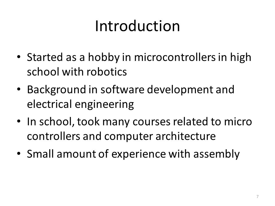 Introduction Started as a hobby in microcontrollers in high school with robotics Background in software development and electrical engineering In scho