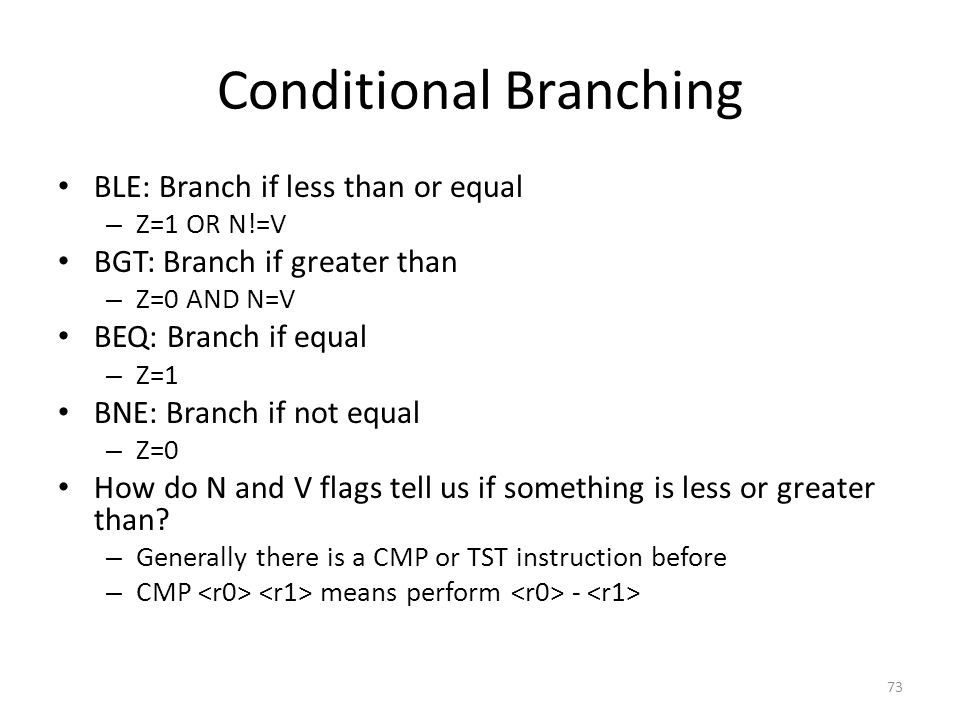 Conditional Branching BLE: Branch if less than or equal – Z=1 OR N!=V BGT: Branch if greater than – Z=0 AND N=V BEQ: Branch if equal – Z=1 BNE: Branch