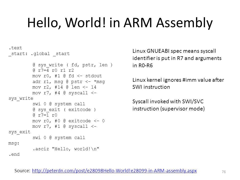Hello, World! in ARM Assembly.text _start:.global _start @ sys_write ( fd, pstr, len ) @ r7=4 r0 r1 r2 mov r0, #1 @ fd <- stdout adr r1, msg @ pstr <-