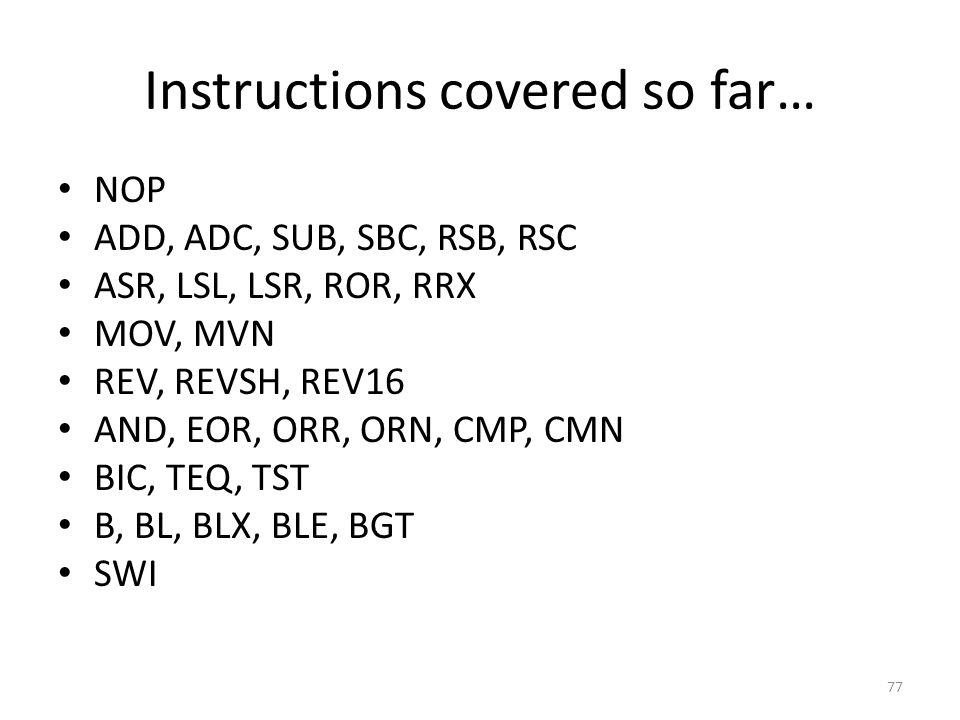 Instructions covered so far… NOP ADD, ADC, SUB, SBC, RSB, RSC ASR, LSL, LSR, ROR, RRX MOV, MVN REV, REVSH, REV16 AND, EOR, ORR, ORN, CMP, CMN BIC, TEQ