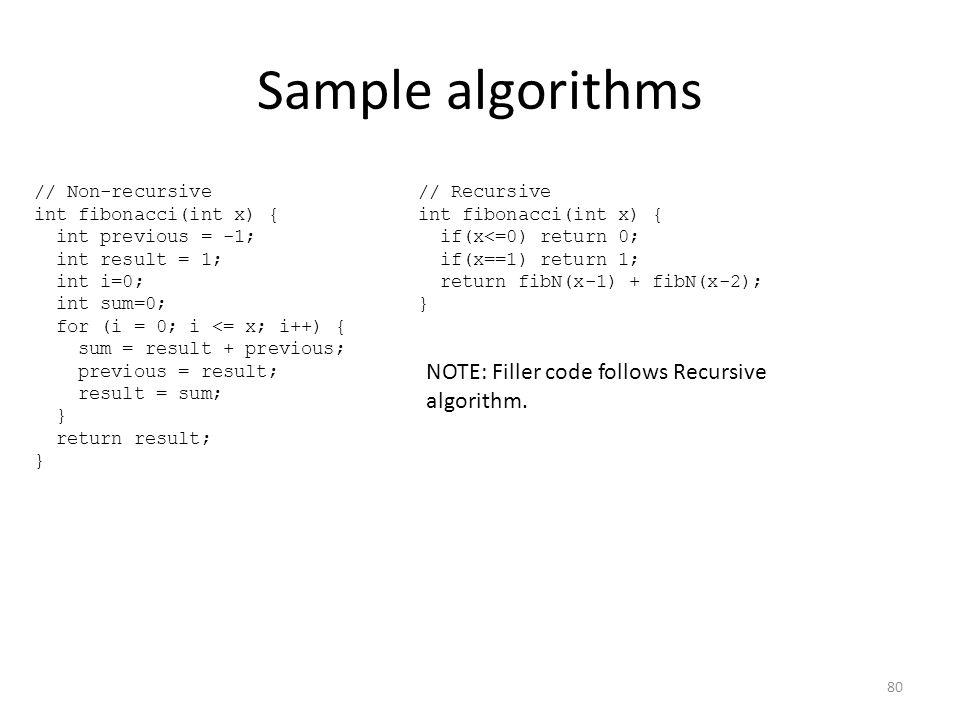 Sample algorithms // Non-recursive int fibonacci(int x) { int previous = -1; int result = 1; int i=0; int sum=0; for (i = 0; i <= x; i++) { sum = resu