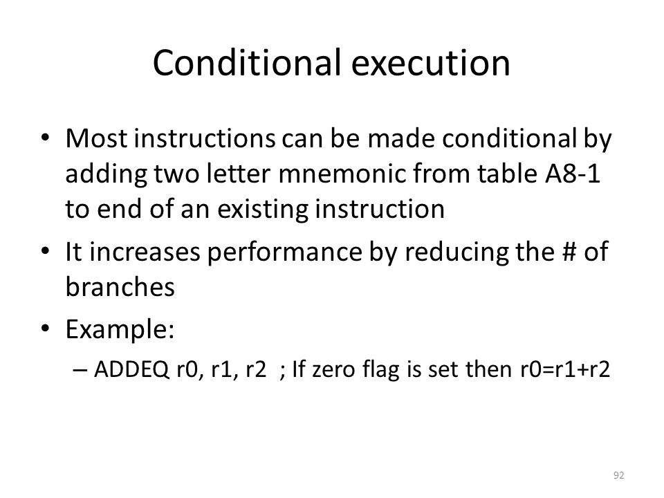 Conditional execution Most instructions can be made conditional by adding two letter mnemonic from table A8-1 to end of an existing instruction It inc