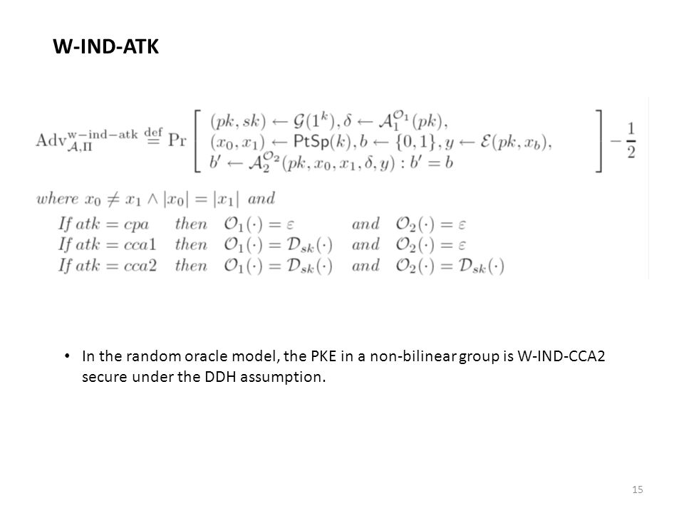 15 W-IND-ATK In the random oracle model, the PKE in a non-bilinear group is W-IND-CCA2 secure under the DDH assumption.