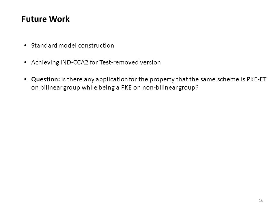 16 Future Work Standard model construction Achieving IND-CCA2 for Test-removed version Question: is there any application for the property that the same scheme is PKE-ET on bilinear group while being a PKE on non-bilinear group