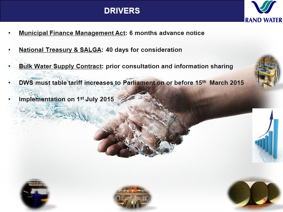 DRIVERS 3 Municipal Finance Management Act: 6 months advance notice National Treasury & SALGA: 40 days for consideration Bulk Water Supply Contract: prior consultation and information sharing DWS must table tariff increases to Parliament on or before 15 th March 2015 Implementation on 1 st July 2015