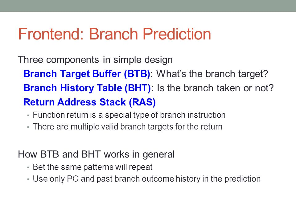 Frontend: Branch Prediction Three components in simple design Branch Target Buffer (BTB): What's the branch target? Branch History Table (BHT): Is the