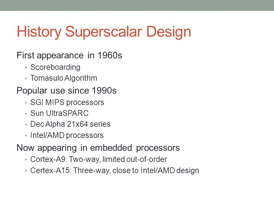 History Superscalar Design First appearance in 1960s Scoreboarding Tomasulo Algorithm Popular use since 1990s SGI MIPS processors Sun UltraSPARC Dec A