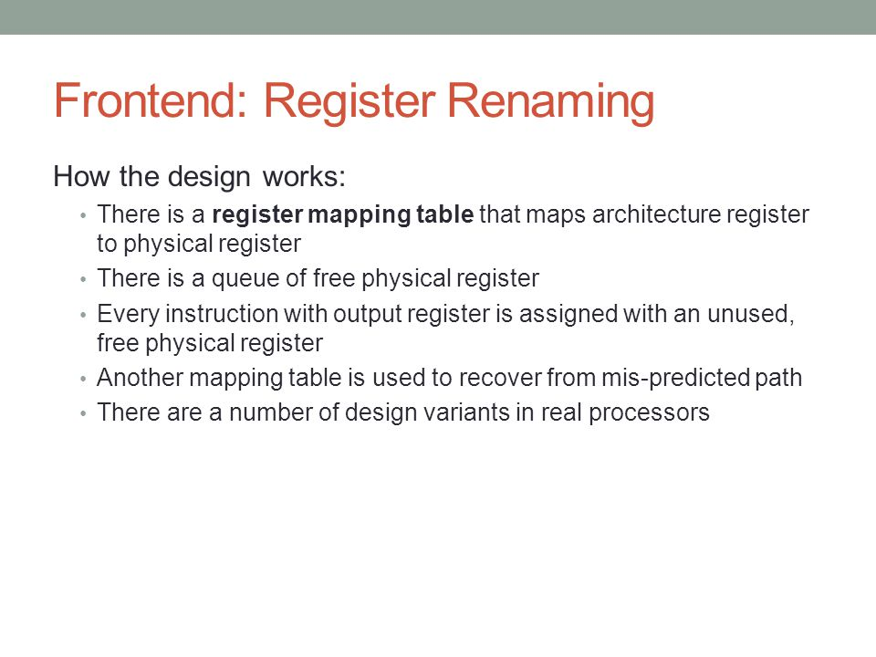 Frontend: Register Renaming How the design works: There is a register mapping table that maps architecture register to physical register There is a queue of free physical register Every instruction with output register is assigned with an unused, free physical register Another mapping table is used to recover from mis-predicted path There are a number of design variants in real processors