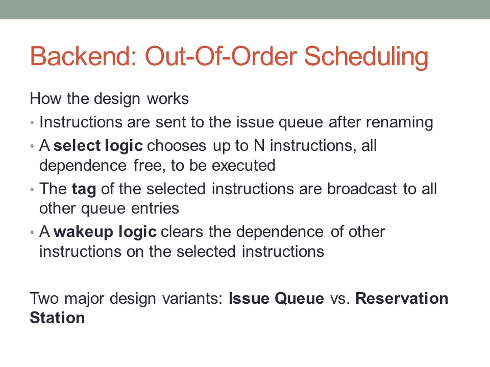 Backend: Out-Of-Order Scheduling How the design works Instructions are sent to the issue queue after renaming A select logic chooses up to N instructi